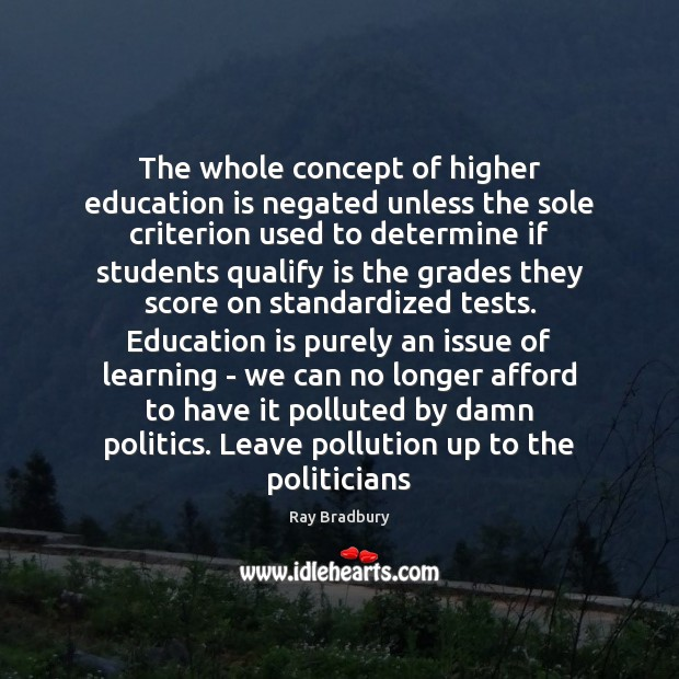 The whole concept of higher education is negated unless the sole criterion Education Quotes Image