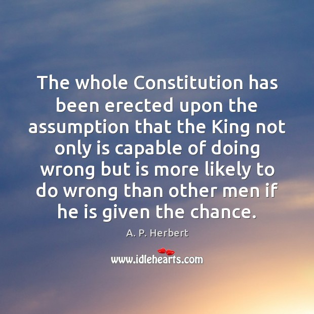 The whole Constitution has been erected upon the assumption that the King A. P. Herbert Picture Quote
