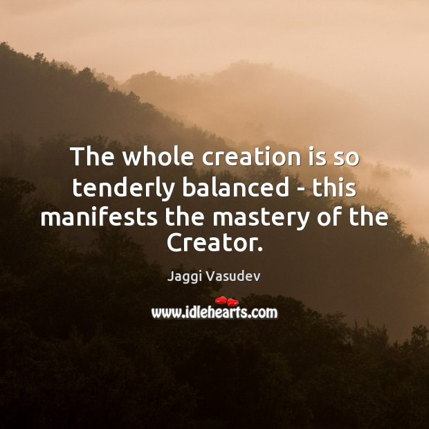 The whole creation is so tenderly balanced – this manifests the mastery of the Creator. Image