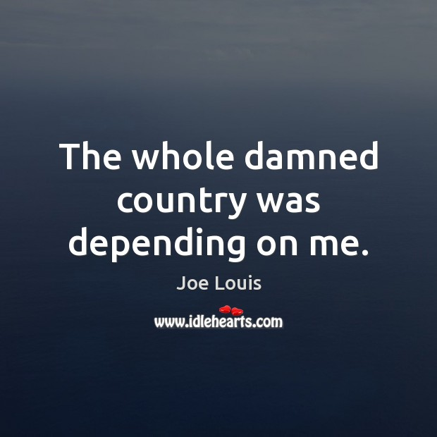 The whole damned country was depending on me. Image