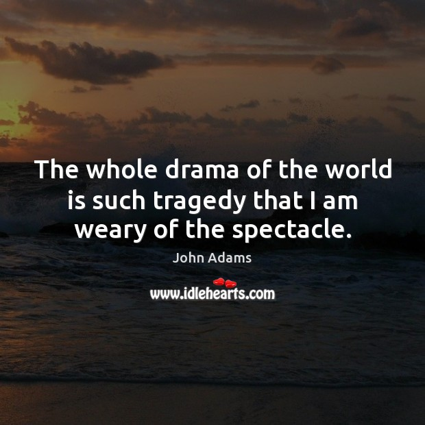 The whole drama of the world is such tragedy that I am weary of the spectacle. John Adams Picture Quote