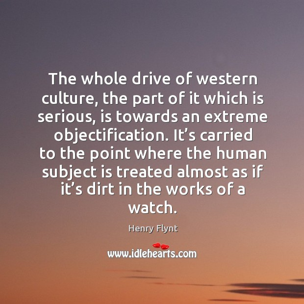 The whole drive of western culture, the part of it which is serious, is towards an extreme objectification. Henry Flynt Picture Quote