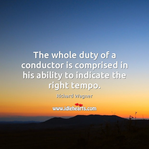 The whole duty of a conductor is comprised in his ability to indicate the right tempo. Richard Wagner Picture Quote