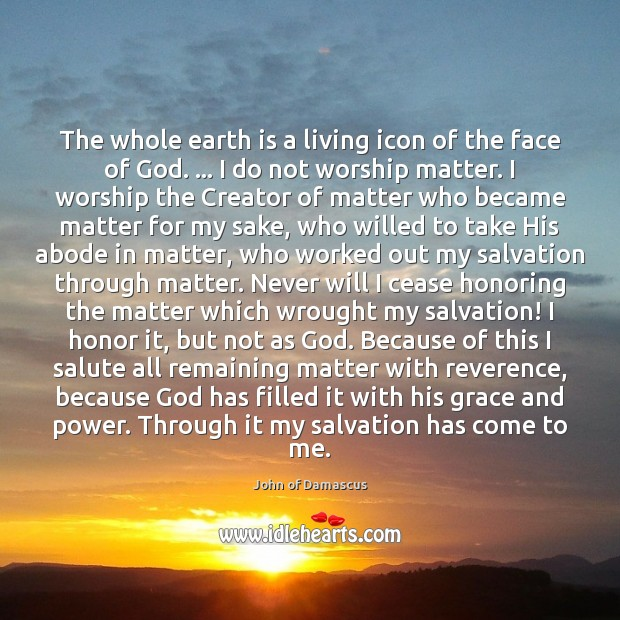 The whole earth is a living icon of the face of God. … John of Damascus Picture Quote
