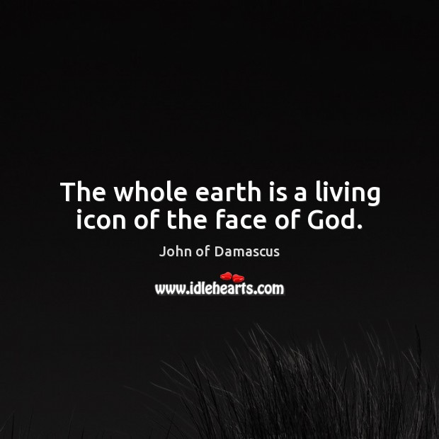 The whole earth is a living icon of the face of God. Image