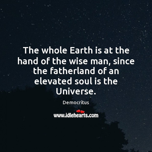 The whole Earth is at the hand of the wise man, since Democritus Picture Quote