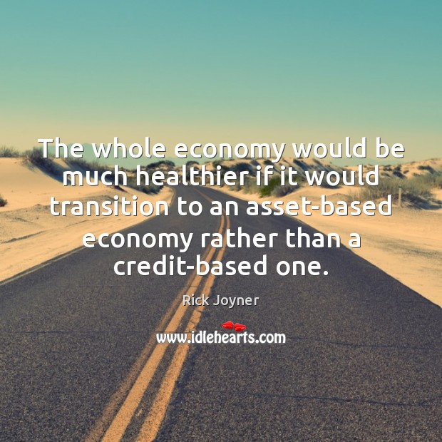 The whole economy would be much healthier if it would transition to Rick Joyner Picture Quote