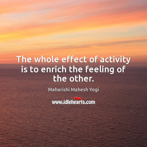 The whole effect of activity is to enrich the feeling of the other. Image