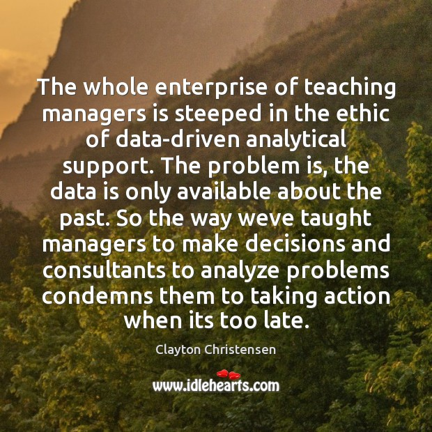 The whole enterprise of teaching managers is steeped in the ethic of Data Quotes Image