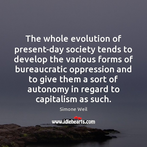 The whole evolution of present-day society tends to develop the various forms Simone Weil Picture Quote
