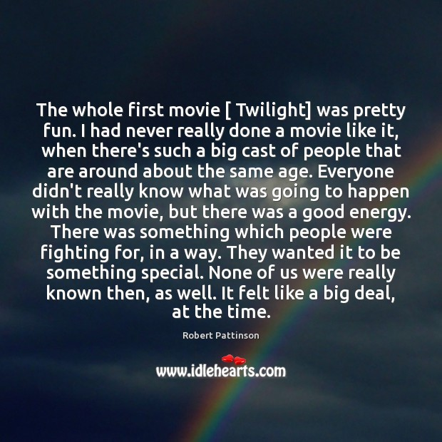 The whole first movie [ Twilight] was pretty fun. I had never really Robert Pattinson Picture Quote