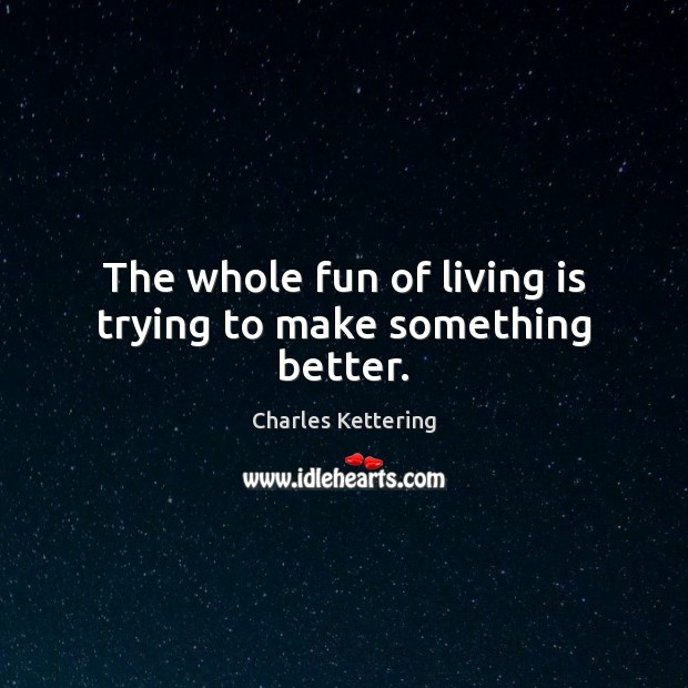 The whole fun of living is trying to make something better. Charles Kettering Picture Quote