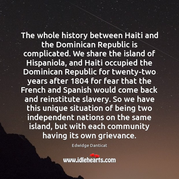 The whole history between Haiti and the Dominican Republic is complicated. We Edwidge Danticat Picture Quote