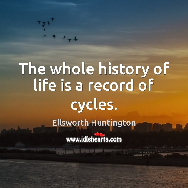 The whole history of life is a record of cycles. Ellsworth Huntington Picture Quote