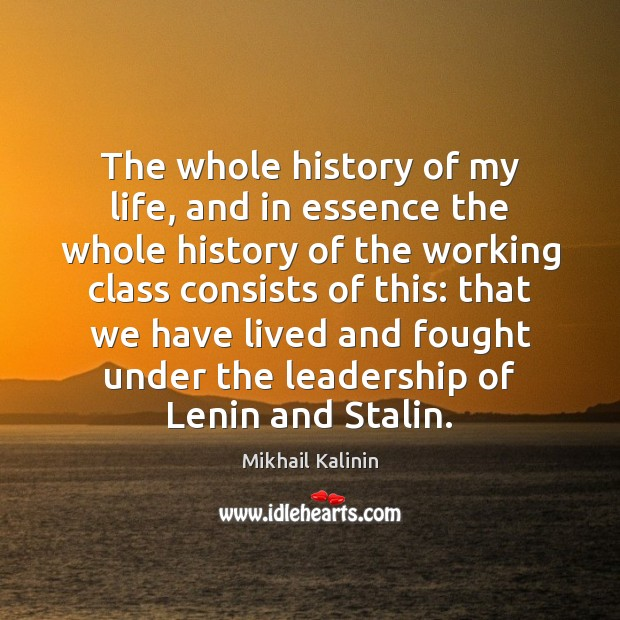 The whole history of my life, and in essence the whole history Mikhail Kalinin Picture Quote
