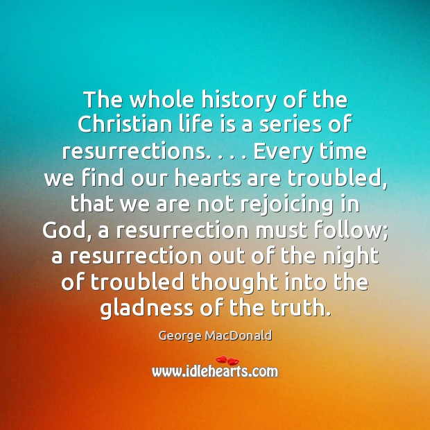 The whole history of the Christian life is a series of resurrections. . . . George MacDonald Picture Quote