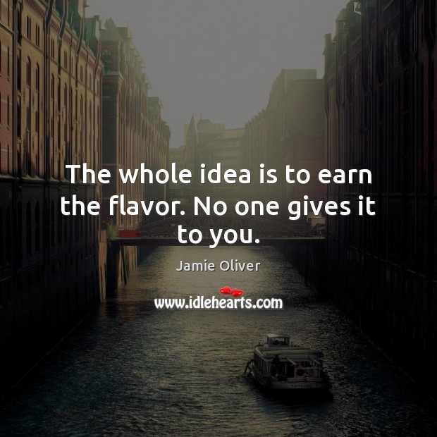 The whole idea is to earn the flavor. No one gives it to you. Jamie Oliver Picture Quote