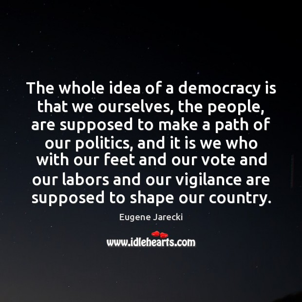 The whole idea of a democracy is that we ourselves, the people, Politics Quotes Image