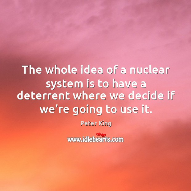 The whole idea of a nuclear system is to have a deterrent where we decide if we're going to use it. Peter King Picture Quote