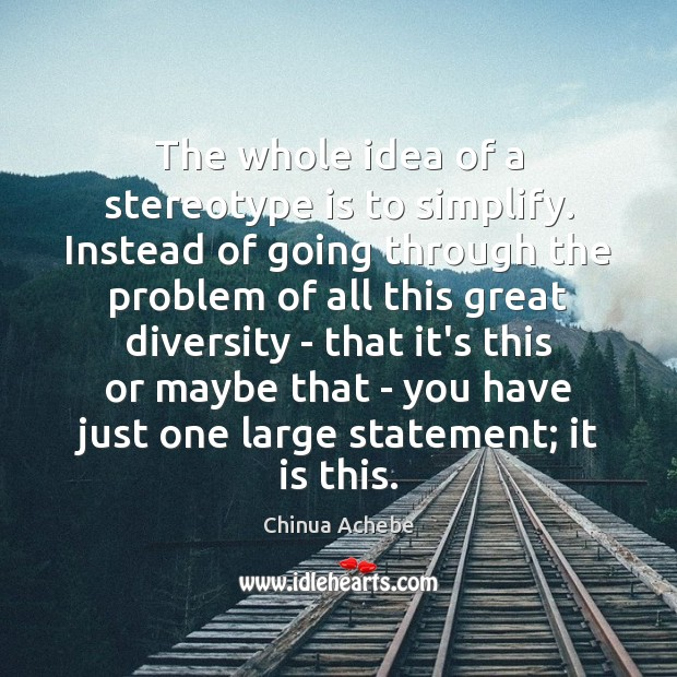 The whole idea of a stereotype is to simplify. Instead of going Chinua Achebe Picture Quote