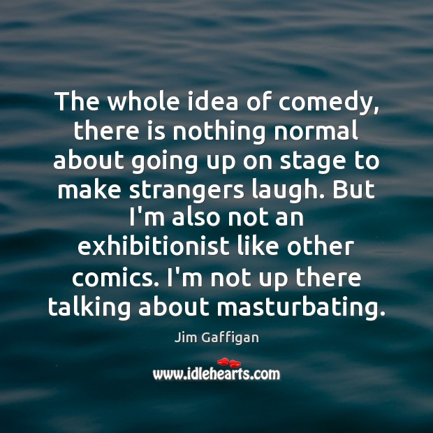 The whole idea of comedy, there is nothing normal about going up Image