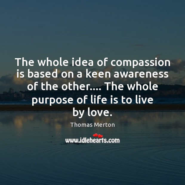 The whole idea of compassion is based on a keen awareness of Image