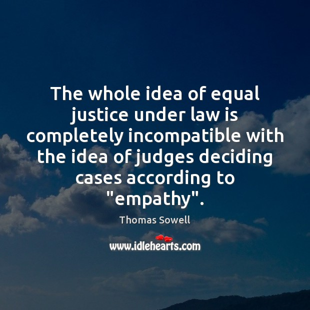 The whole idea of equal justice under law is completely incompatible with Thomas Sowell Picture Quote