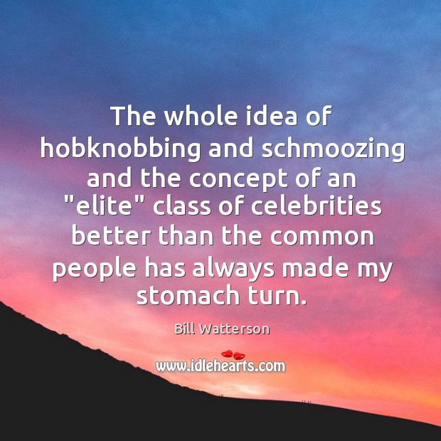 """The whole idea of hobknobbing and schmoozing and the concept of an """" Image"""