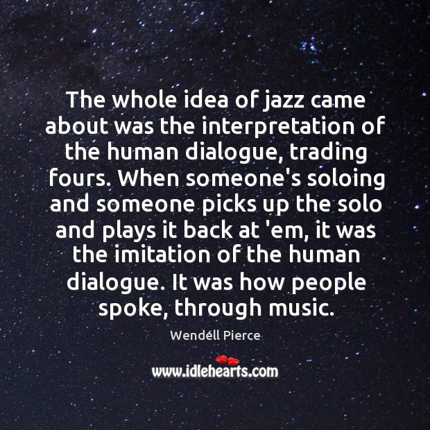 The whole idea of jazz came about was the interpretation of the Wendell Pierce Picture Quote