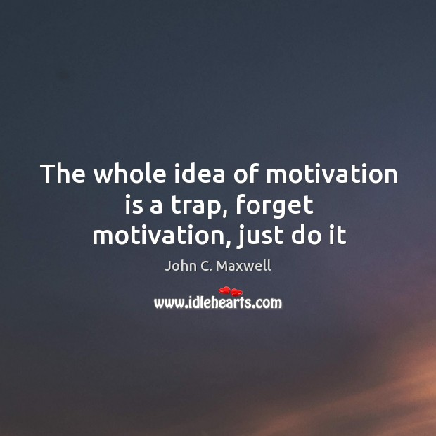 Image, The whole idea of motivation is a trap, forget motivation, just do it