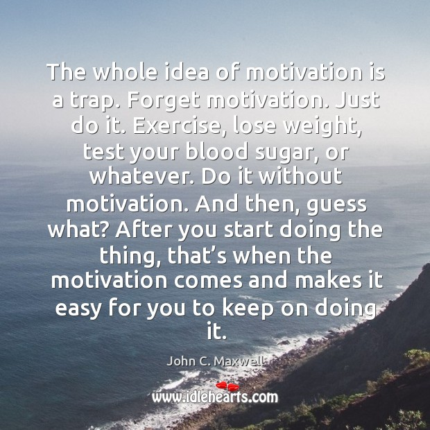 Image, The whole idea of motivation is a trap. Forget motivation.