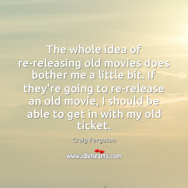 The whole idea of re-releasing old movies does bother me a little Image