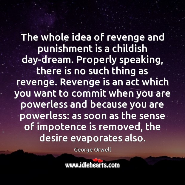 The whole idea of revenge and punishment is a childish day-dream. Properly Punishment Quotes Image