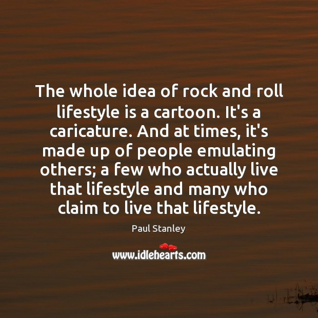 The whole idea of rock and roll lifestyle is a cartoon. It's Paul Stanley Picture Quote