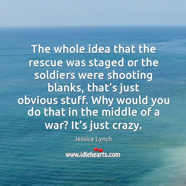 The whole idea that the rescue was staged or the soldiers were shooting blanks, that's just obvious stuff. Image