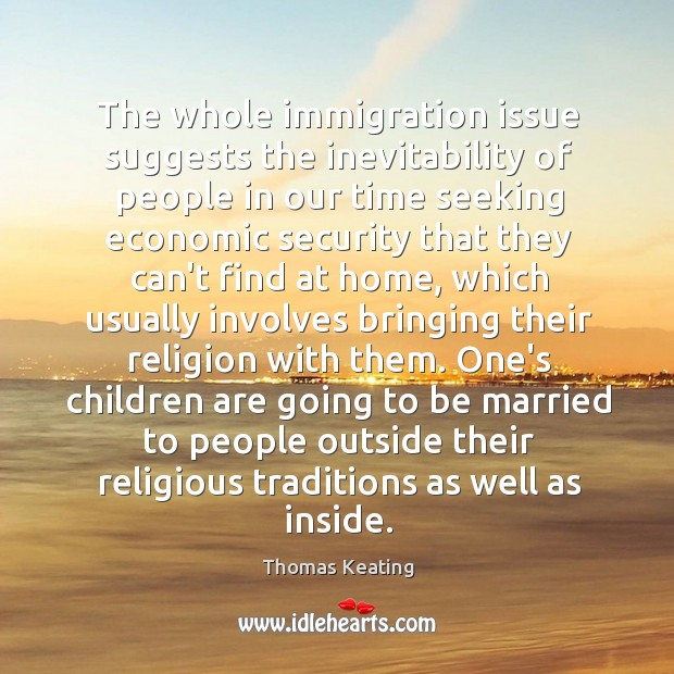 The whole immigration issue suggests the inevitability of people in our time Thomas Keating Picture Quote