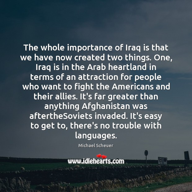 The whole importance of Iraq is that we have now created two Michael Scheuer Picture Quote