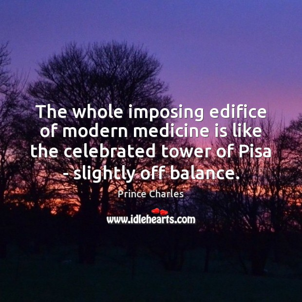 The whole imposing edifice of modern medicine is like the celebrated tower Prince Charles Picture Quote