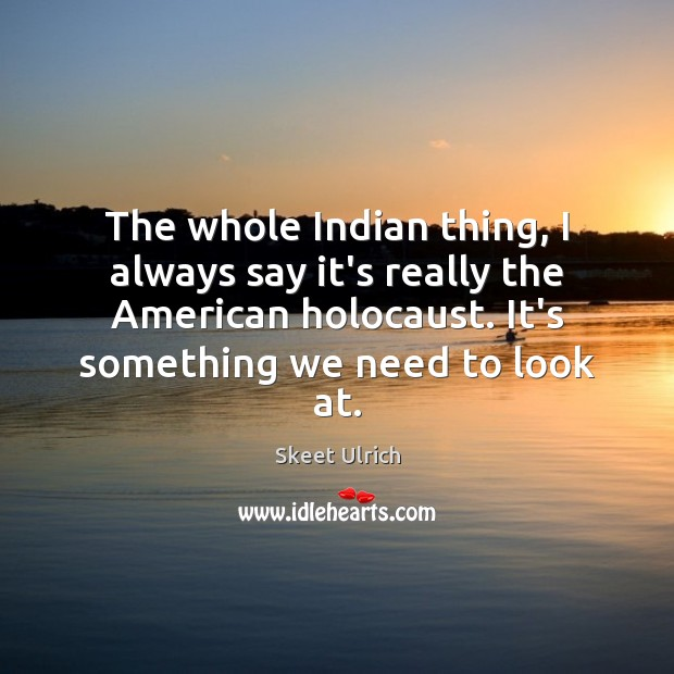 The whole Indian thing, I always say it's really the American holocaust. Image