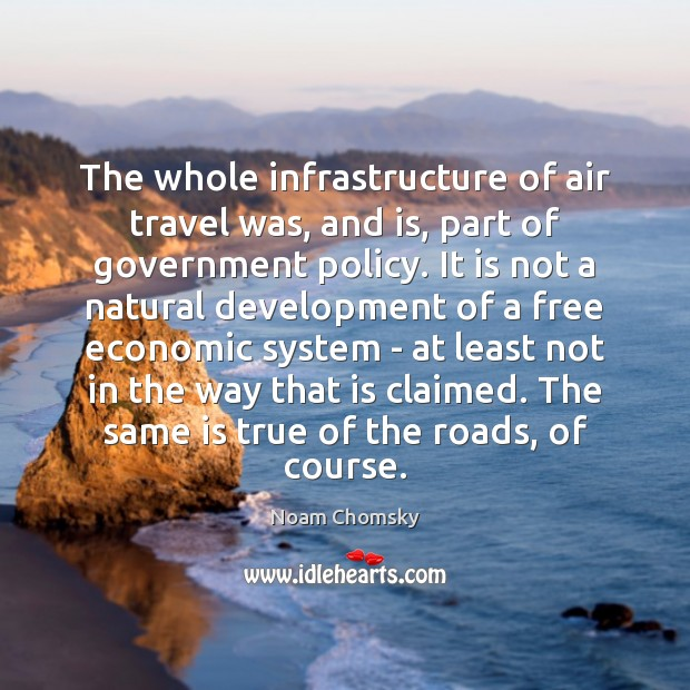 The whole infrastructure of air travel was, and is, part of government Noam Chomsky Picture Quote