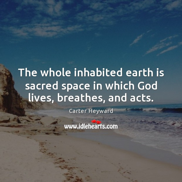 The whole inhabited earth is sacred space in which God lives, breathes, and acts. Carter Heyward Picture Quote