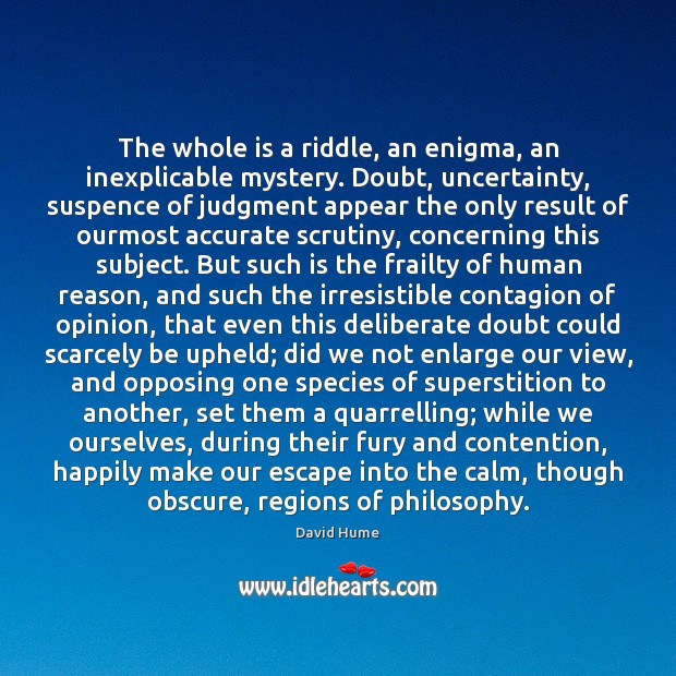 The whole is a riddle, an enigma, an inexplicable mystery. Doubt, uncertainty, David Hume Picture Quote