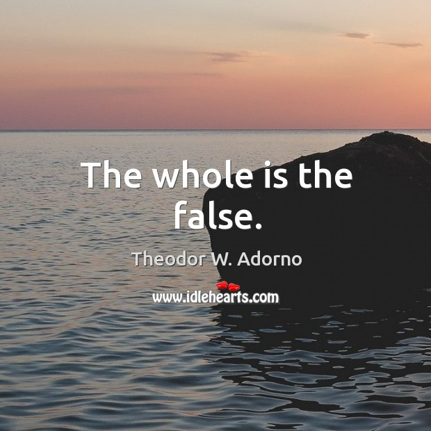 The whole is the false. Theodor W. Adorno Picture Quote