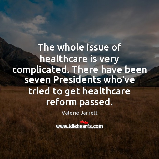 The whole issue of healthcare is very complicated. There have been seven Image