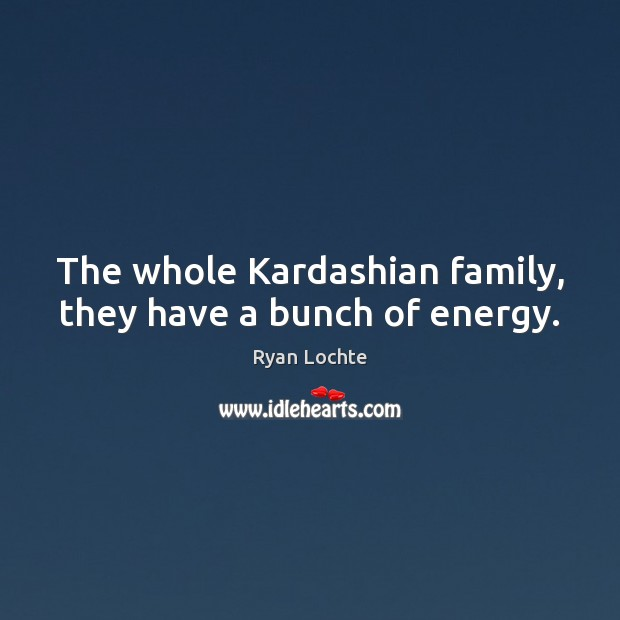 The whole Kardashian family, they have a bunch of energy. Image