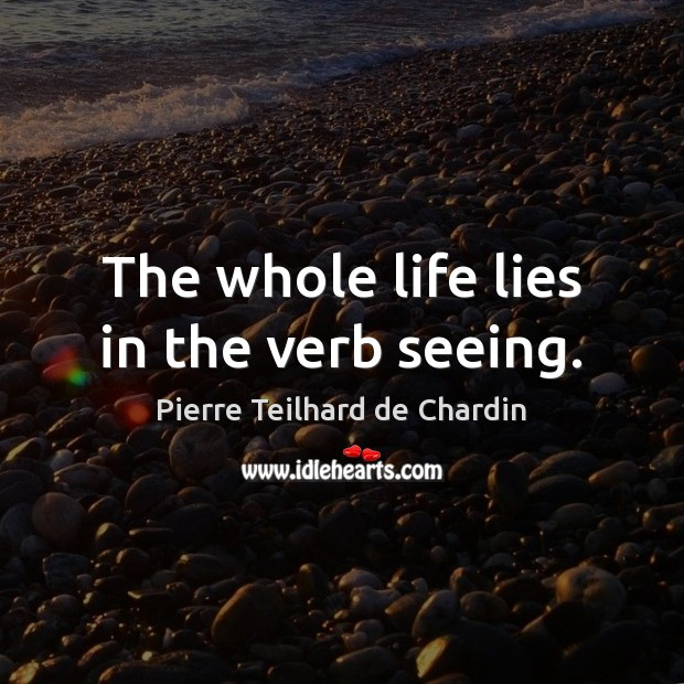 The whole life lies in the verb seeing. Image