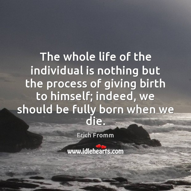 The whole life of the individual is nothing but the process of Erich Fromm Picture Quote