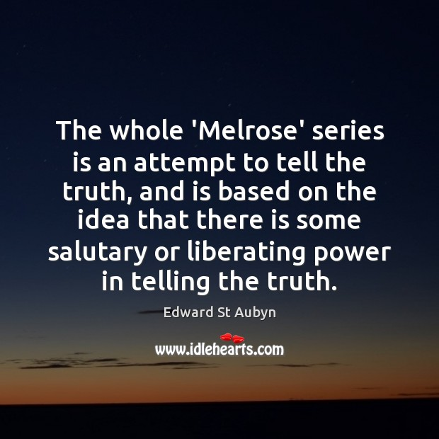 The whole 'Melrose' series is an attempt to tell the truth, and Edward St Aubyn Picture Quote