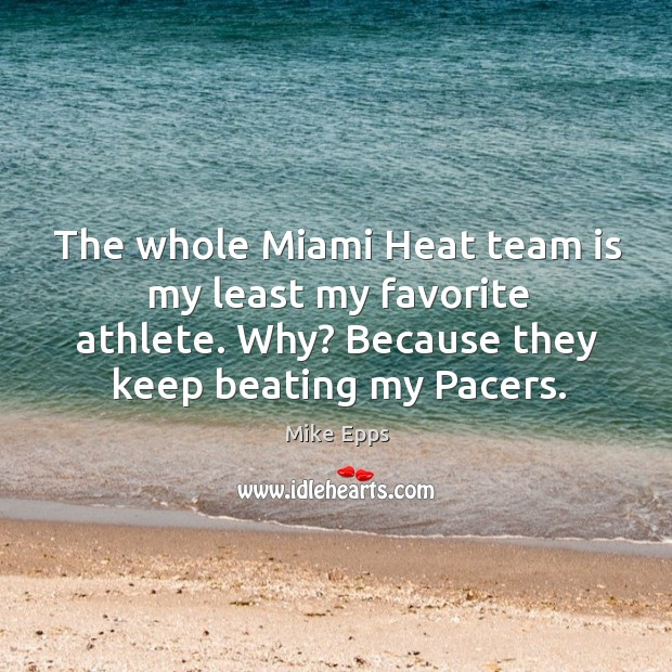 The whole Miami Heat team is my least my favorite athlete. Why? Mike Epps Picture Quote