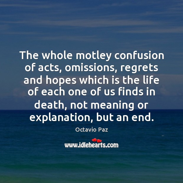 The whole motley confusion of acts, omissions, regrets and hopes which is Octavio Paz Picture Quote
